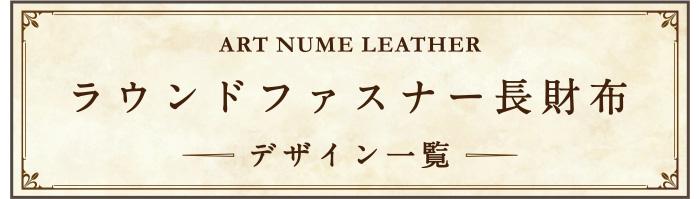 アートヌメレザーシリーズラウンドファスナー長財布の他デザインをご覧になる場合はこちらをクリック