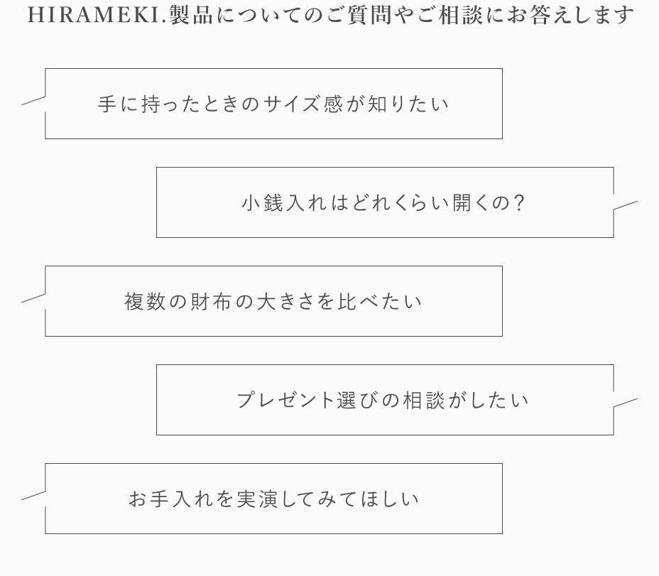 HIRAMEKI.製品についてのご質問やご相談にお答えします。手に持った時のサイズ感が知りたい。小銭入れはどれくらい開くの?複数の財布の大きさを比べたい。プレゼント選びの相談がしたい。お手入れを実演してみてほしい。