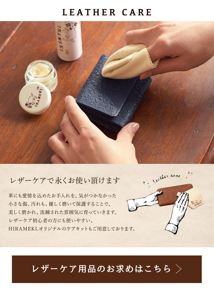 LEATHER CARE レザーケアで永くお使い頂けます革に も愛情を込めたお手入れを。気づかなかった小さな傷、汚れも、優しく磨いて保護することで、美しく磨かれ、洗練された雰囲気に 育っていきます。レザーケア初心者の方にも使いやすい、HIRAMEKI.オリジナルのケアキットもご用意しております。レザーケア用品 のお求めはこちら