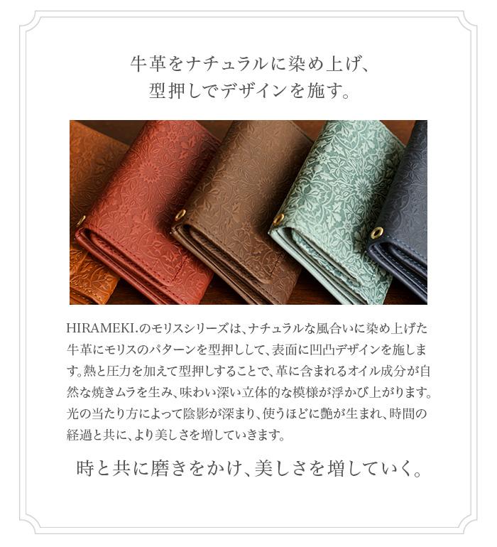 牛革をナチュラルに染め上げ、型押しでデザインを施す。 HIRAMEKI.のモリスシリーズは、ナチュラルな風合いに染め上げた牛革にモリスのパターンを型押しして、表面に凹凸デザインを施し ます。熱と圧力を加えて型押しすることで、革に含まれるオイル成分が自然な焼きムラを生み、味わい深い立体的な模様が浮かび上が ります。光の当たり方によって陰影が深まり、使うほどに艶が生まれ、時間の経過と共に、より美しさを増していきます。時と共に磨 きをかけ、美しさを増していく。